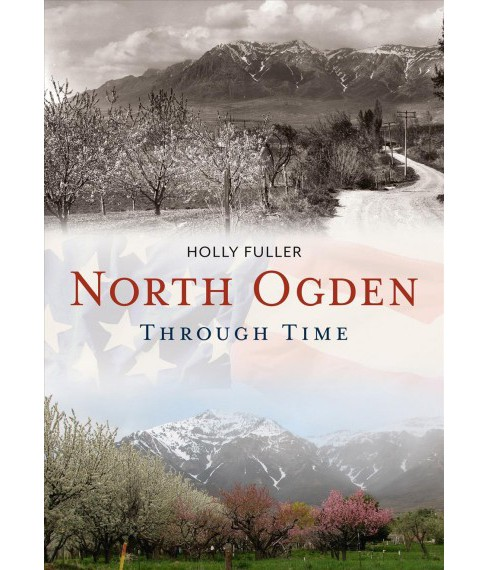 North Ogden Through Time -  (America Through Time) by Holly Fuller (Paperback) - image 1 of 1