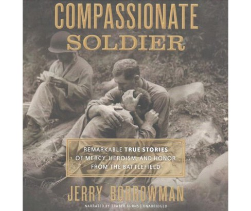 Compassionate Soldier : Remarkable True Stories of Mercy, Heroism, and Honor from the Battlefield - image 1 of 1