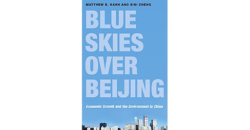 Blue Skies Over Beijing : Economic Growth and the Environment in China (Hardcover) (Matthew E. Kahn) - image 1 of 1