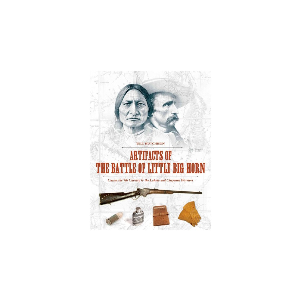 Artifacts of the Battle of Little Big Horn : Custer, the 7th Cavalry & the Lakota and Cheyenne Warriors