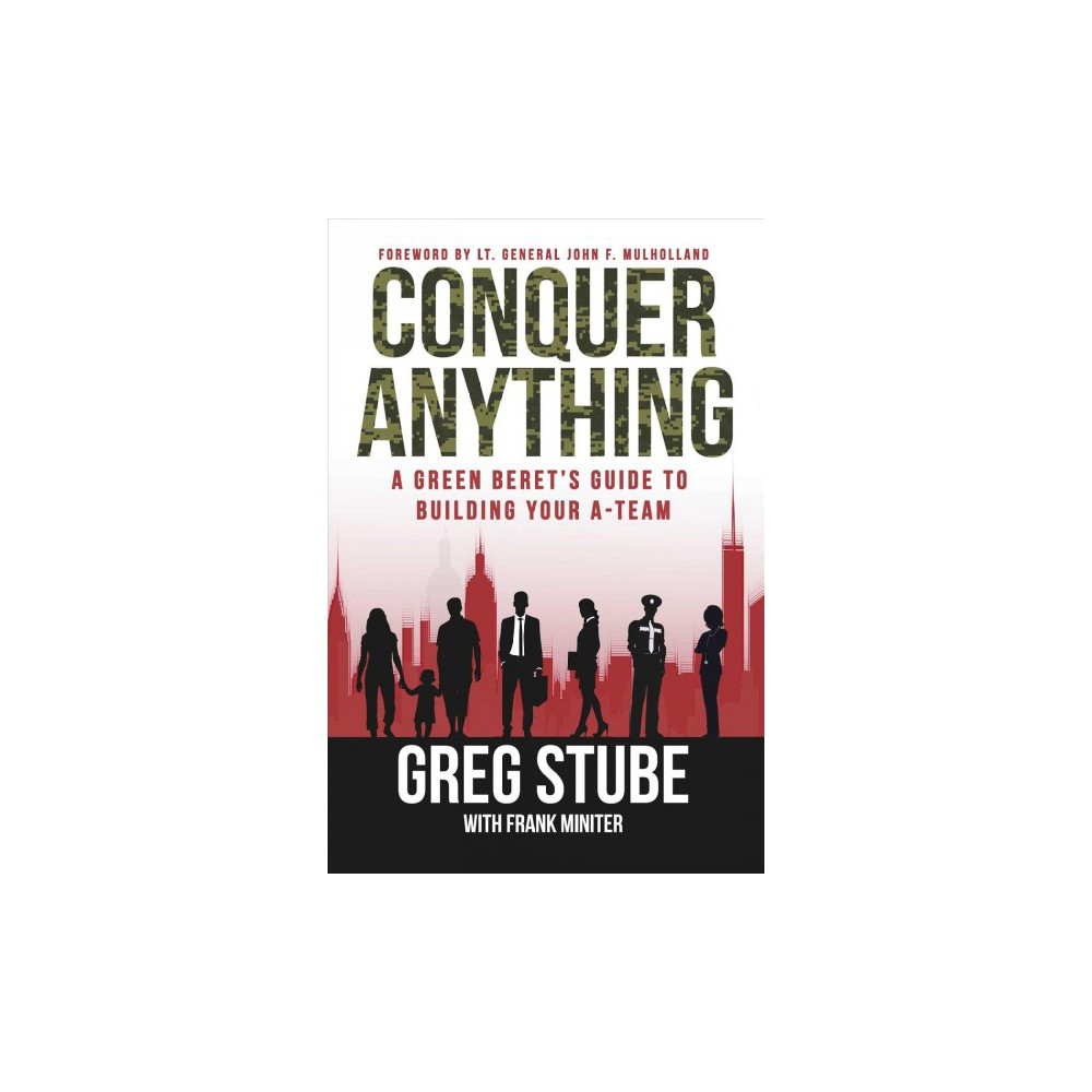 Conquer Anything : A Green Beret's Guide to Building Your A-team - by Greg Stube (Hardcover)