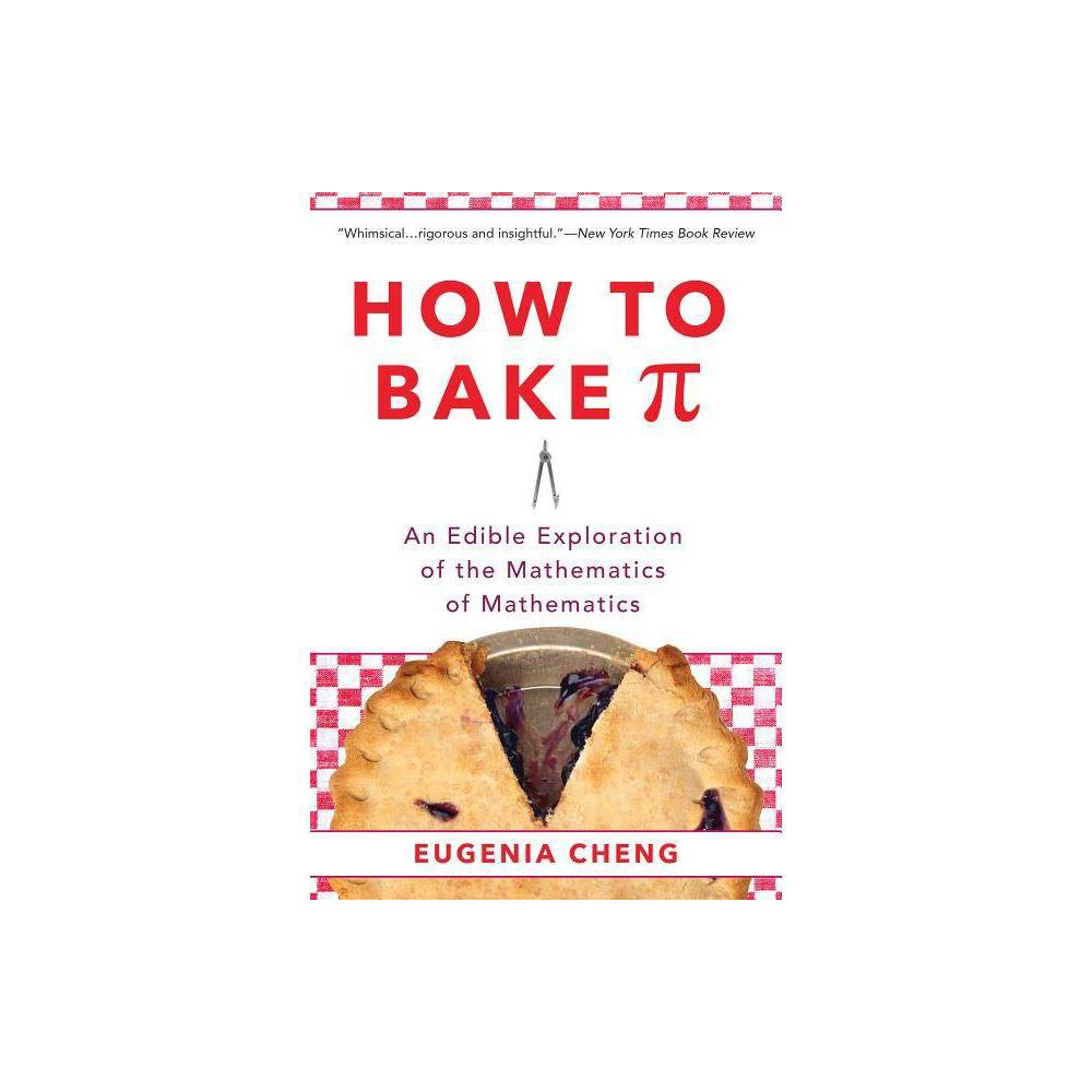 How to Bake Pi - by Eugenia Cheng (Paperback) One of the world's most creative mathematicians finds the meaning of mathematics in the kitchen in this  whimsical...rigorous and insightful  (New York Times) book What is math? How exactly does it work? And what do three siblings trying to share a cake have to do with it? In How to Bake Pi, math professor Eugenia Cheng provides an accessible introduction to the logic and beauty of mathematics, powered, unexpectedly, by insights from the kitchen. We learn how the bechamel in a lasagna can be a lot like the number five, and why making a good custard proves that math is easy but life is hard. At the heart of it all is Cheng's work on category theory, a cutting-edge  mathematics of mathematics,  that is about figuring out how math works. Combined with her infectious enthusiasm for cooking and true zest for life, Cheng's perspective on math is a funny journey through a vast territory no popular book on math has explored before. So, what is math? Let's look for the answer in the kitchen. Gender: unisex.