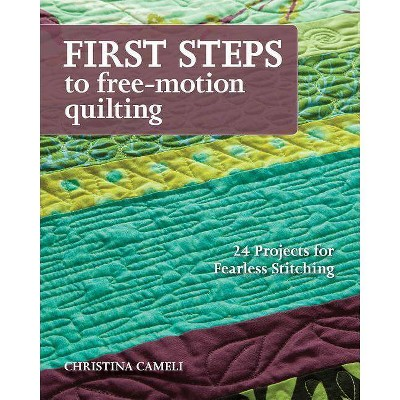First Steps to Free-Motion Quilting - by Christina Cameli (Paperback)