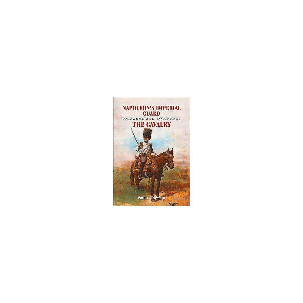 Napoleon's Imperial Guard Uniforms and Equipment - by Paul L. Dawson (Hardcover)