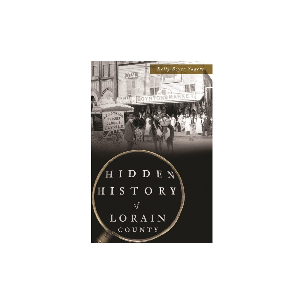 Hidden History of Lorain County - by Kelly Boyer Sagert (Paperback)