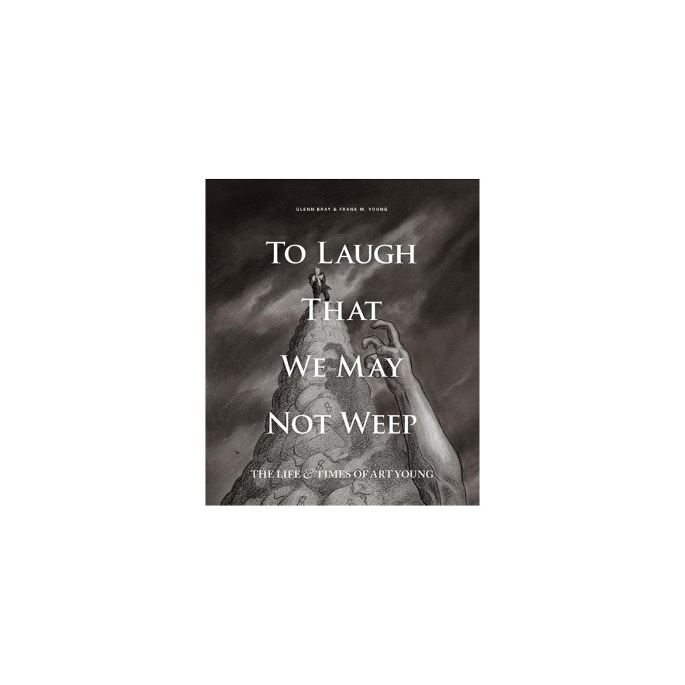 To Laugh That We May Not Weep : The Life & Times of Art Young (Hardcover) (Frank M. Young & Anthony