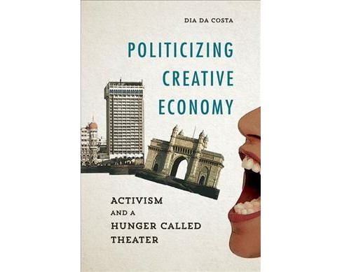Politicizing Creative Economy : Activism and a Hunger Called Theater (Hardcover) (Dia Da Costa) - image 1 of 1