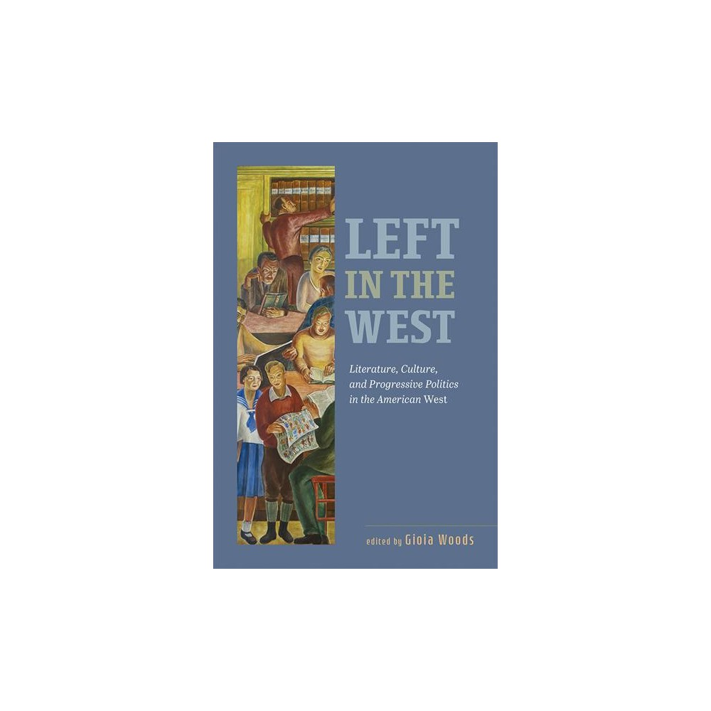 Left in the West : Literature, Culture, and Progressive Politics in the American West - (Paperback)