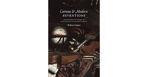 Curious & Modern Inventions : Instrumental Music As Discovery in Galileo's Italy (Hardcover) (Rebecca - image 1 of 1