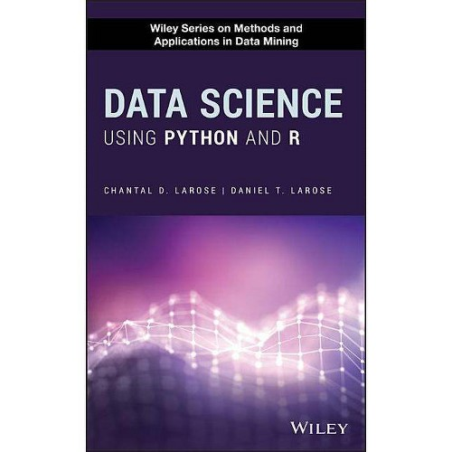 Data Science Using Python and R - (Wiley Methods and Applications in Data Mining) by Daniel T Larose & Chantal D Larose...