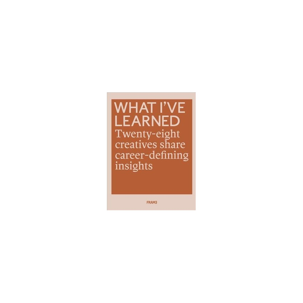 What I've Learned : 28 Creatives Share Career-Defining Insights - (Paperback)