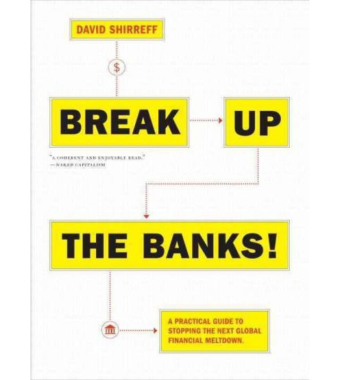 Break Up the Banks! : A Practical Guide to Stopping the Next Global Financial Meltdown (Paperback) - image 1 of 1