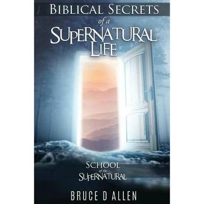 Biblical Secrets of a Supernatural Life - by  Bruce D Allen (Paperback)