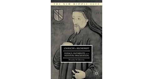 Chaucer the Alchemist : Physics, Mutability, and the Medieval Imagination (Hardcover) (Alexander N. - image 1 of 1