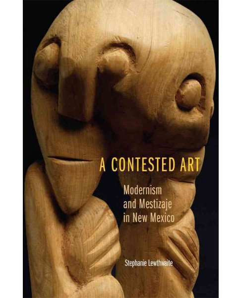 Contested Art : Modernism and Mestizaje in New Mexico (Hardcover) (Stephanie Lewthwaite) - image 1 of 1