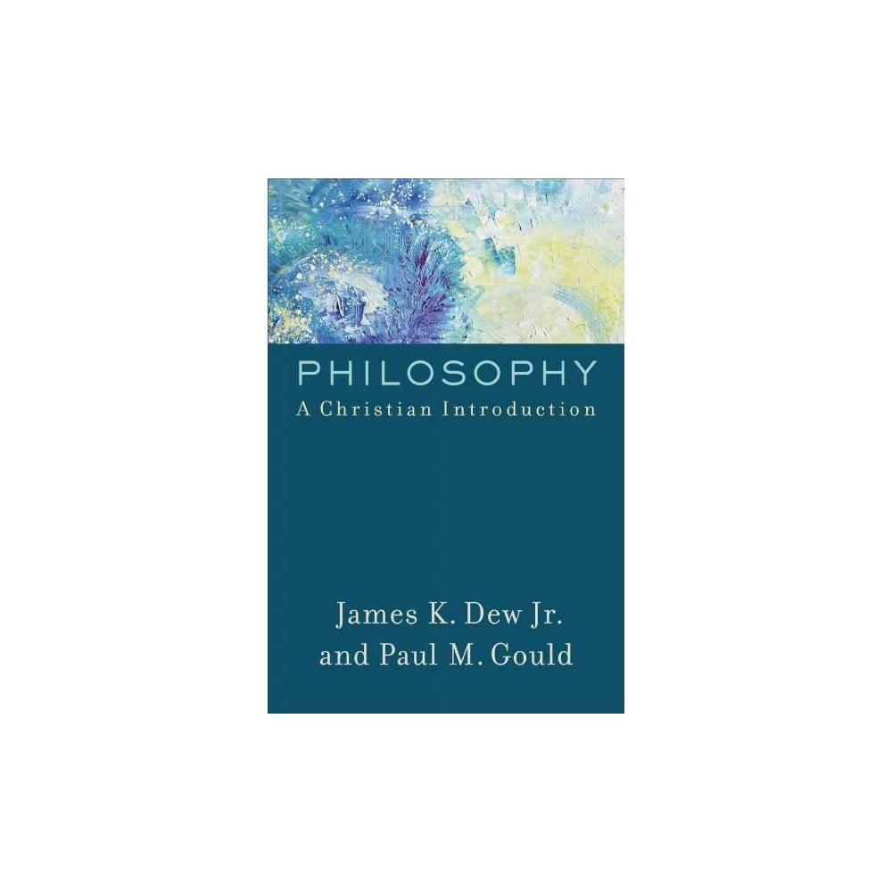 Philosophy : A Christian Introduction - by Jr. James K. Dew & Paul M. Gould (Paperback)