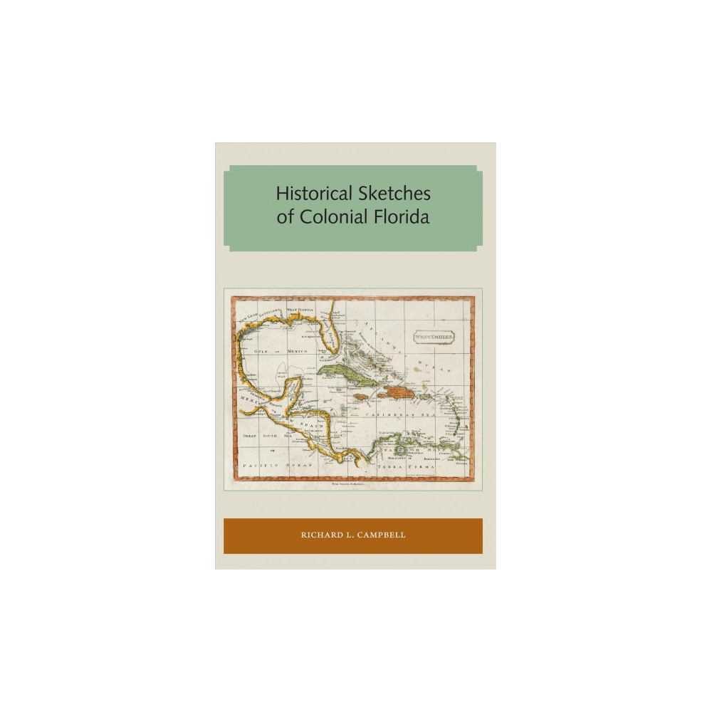 Historical Sketches of Colonial Florida (Reprint) (Paperback) (Richard L. Campbell)