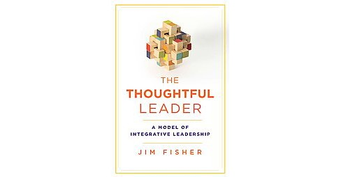 Thoughtful Leader : A Model of Integrative Leadership (Hardcover) (Jim Fisher) - image 1 of 1