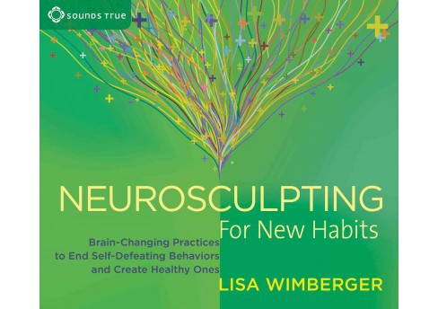 Neurosculpting for New Habits : Brain-Changing Practices to End Self-Defeating Behaviors and Create - image 1 of 1