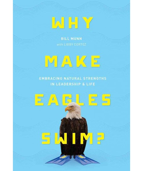 Why Make Eagles Swim? : Embracing Natural Strengths in Leadership & Life (Hardcover) (Bill Munn) - image 1 of 1