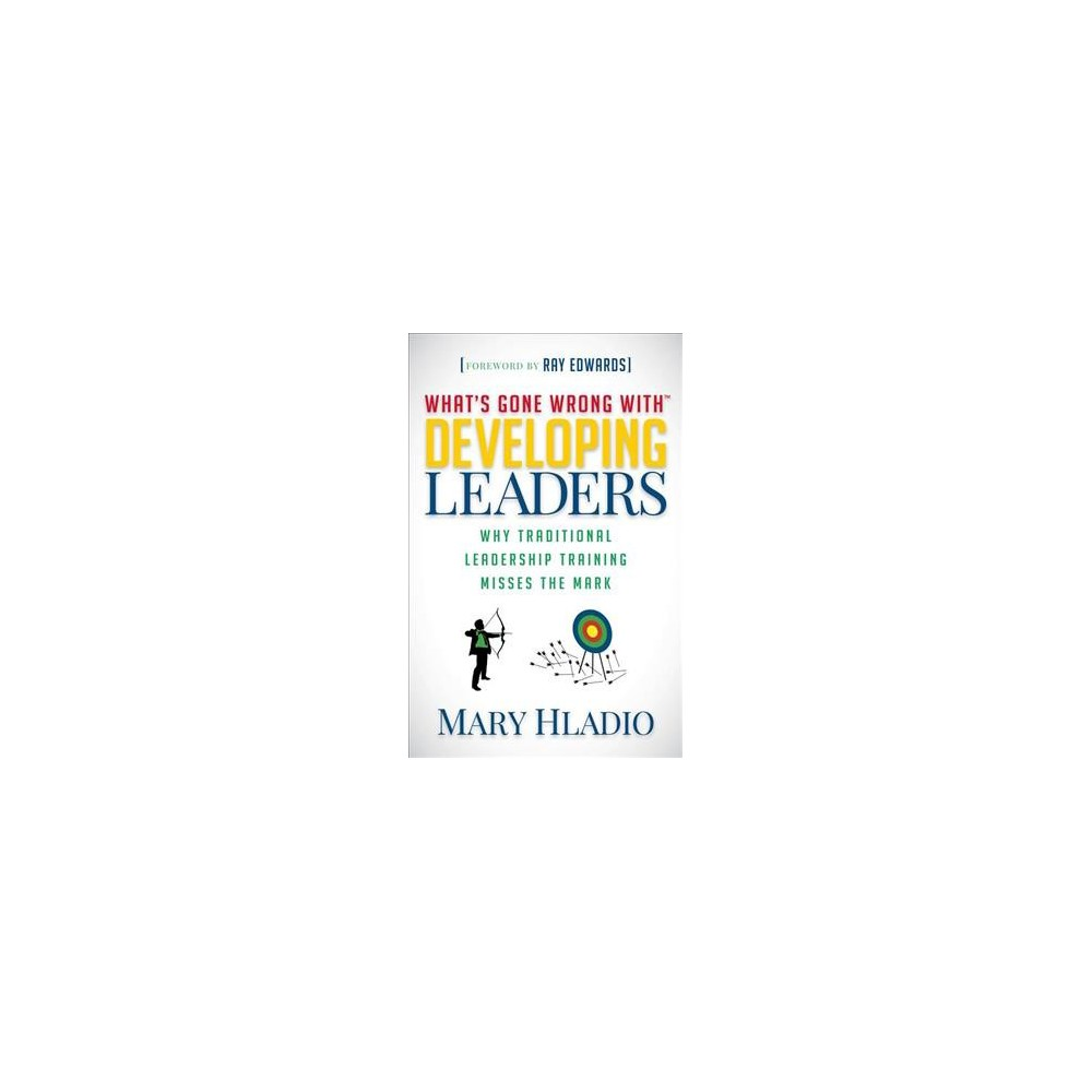 What's Gone Wrong with Developing Leaders : Why Traditional Leadership Training Misses the Mark