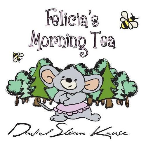 Felicia's Morning Tea - by David Sloan Kruse (Hardcover)