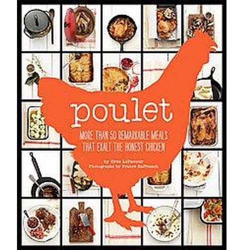 Poulet : More Than 50 Remarkable Meals That Exalt the Honest Chicken (Hardcover) (Cree Lefavour) - image 1 of 1