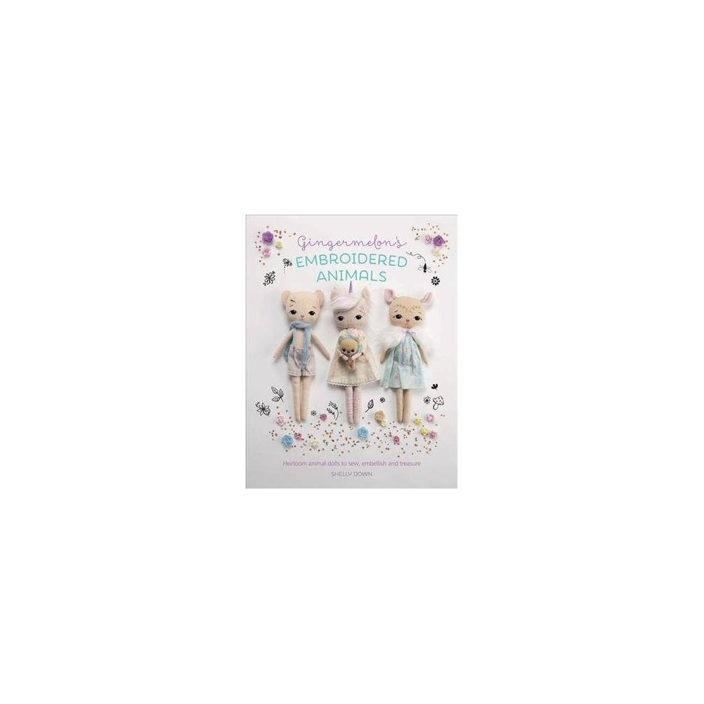 Gingermelon's Embroidered Animals : Heirloom Dolls to Sew, Embellish and Treasure - (Paperback)