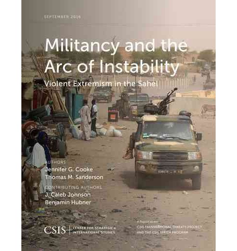 Militancy and the Arc of Instability : Violent Extremism in the Sahel (Paperback) (Jennifer G. Cooke & - image 1 of 1