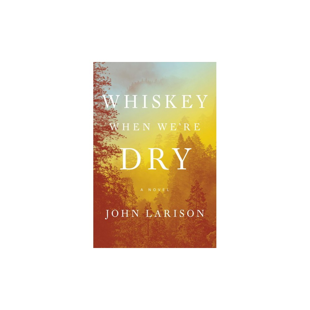 Whiskey When We're Dry - by John Larison (Hardcover)
