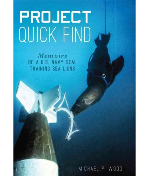 Project Quick Find : Memoirs of a U.S. Navy Seal Training Sea Lions (Reprint) (Paperback) (Michael P. - image 1 of 1