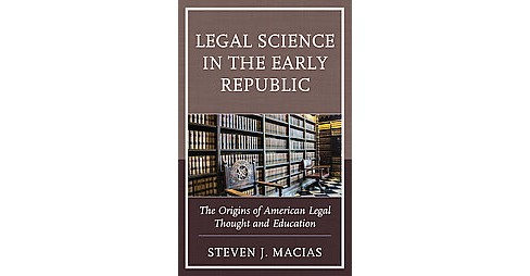 Legal Science in the Early Republic : The Origins of American Legal Thought and Education (Hardcover) - image 1 of 1