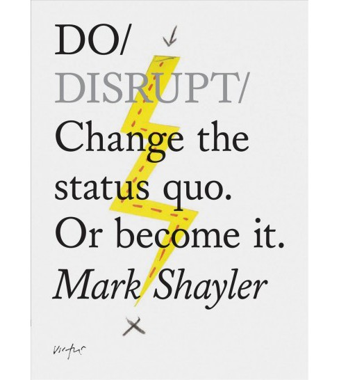 Do Disrupt : Change the Status Quo, or Become It -  by Mark Shayler (Paperback) - image 1 of 1