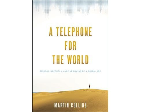Telephone for the World : Iridium, Motorola, and the Making of a Global Age -  (Hardcover) - image 1 of 1