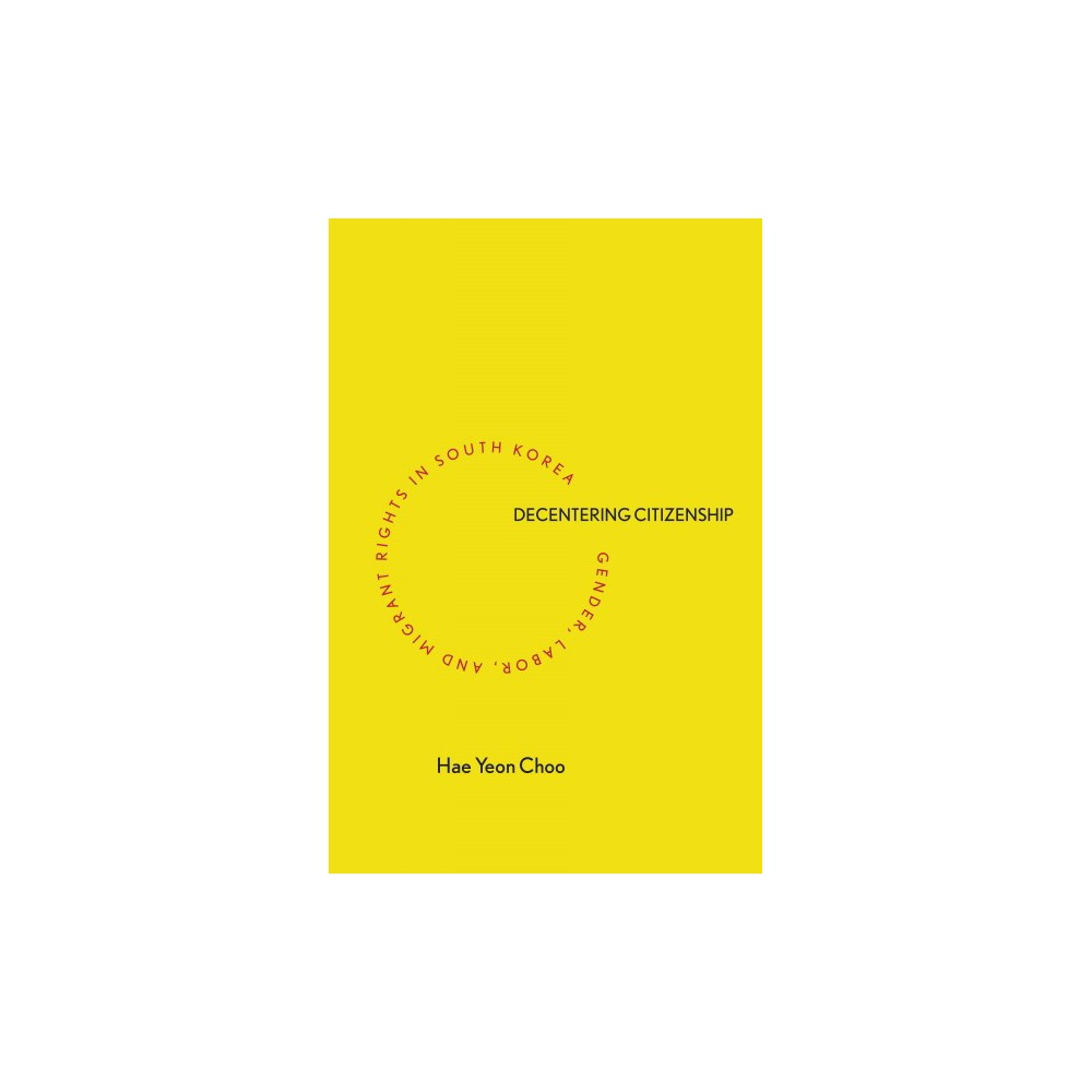 Decentering Citizenship : Gender, Labor, and Migrant Rights in South Korea (Paperback) (Hae Yeon Choo)