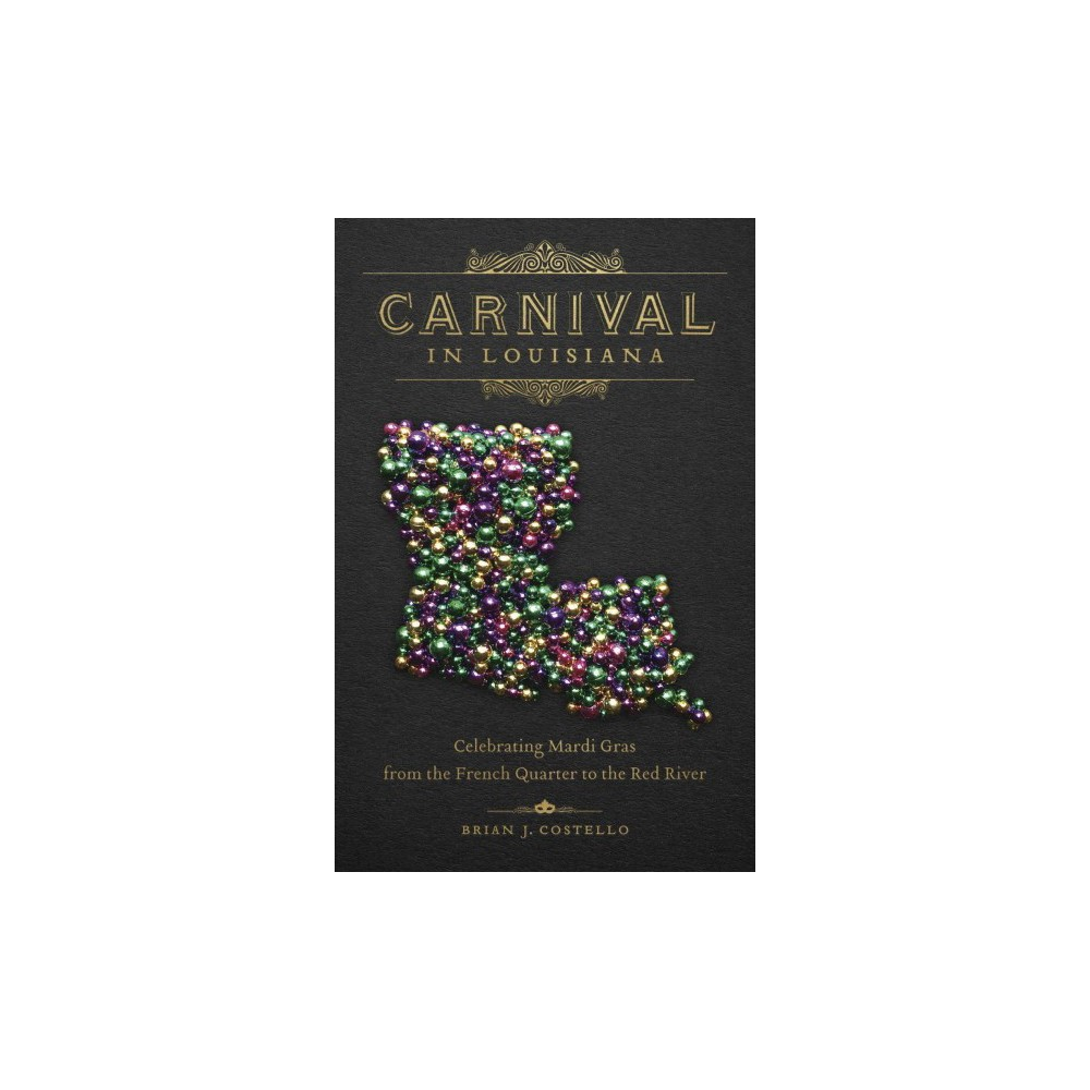 Carnival in Louisiana : Celebrating Mardi Gras from the French Quarter to the Red River (Hardcover)