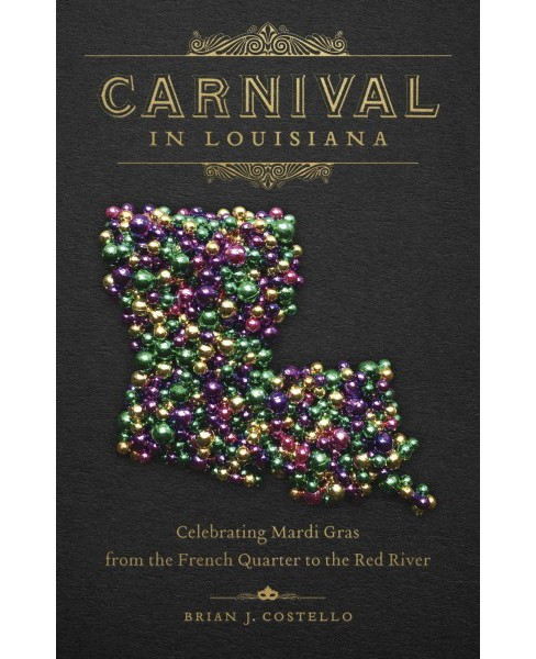 Carnival in Louisiana : Celebrating Mardi Gras from the French Quarter to the Red River (Hardcover) - image 1 of 1