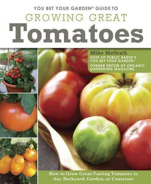 You Bet Your Garden Guide to Growing Great Tomatoes : How to Grow Great-Tasting Tomatoes in Any - image 1 of 1