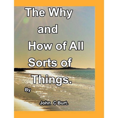 The Why and How of All Sorts of Things. - by  John C Burt (Hardcover) - image 1 of 1
