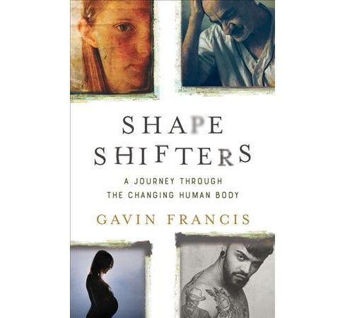 Shapeshifters : A Journey Through the Changing Human Body -  by Gavin Francis (Hardcover) - image 1 of 1