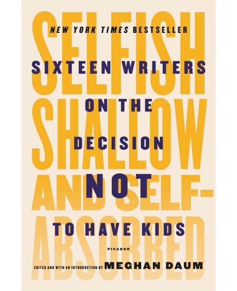 Selfish, Shallow, and Self-Absorbed : Sixteen Writers on the Decision Not to Have Kids (Reprint) - image 1 of 1