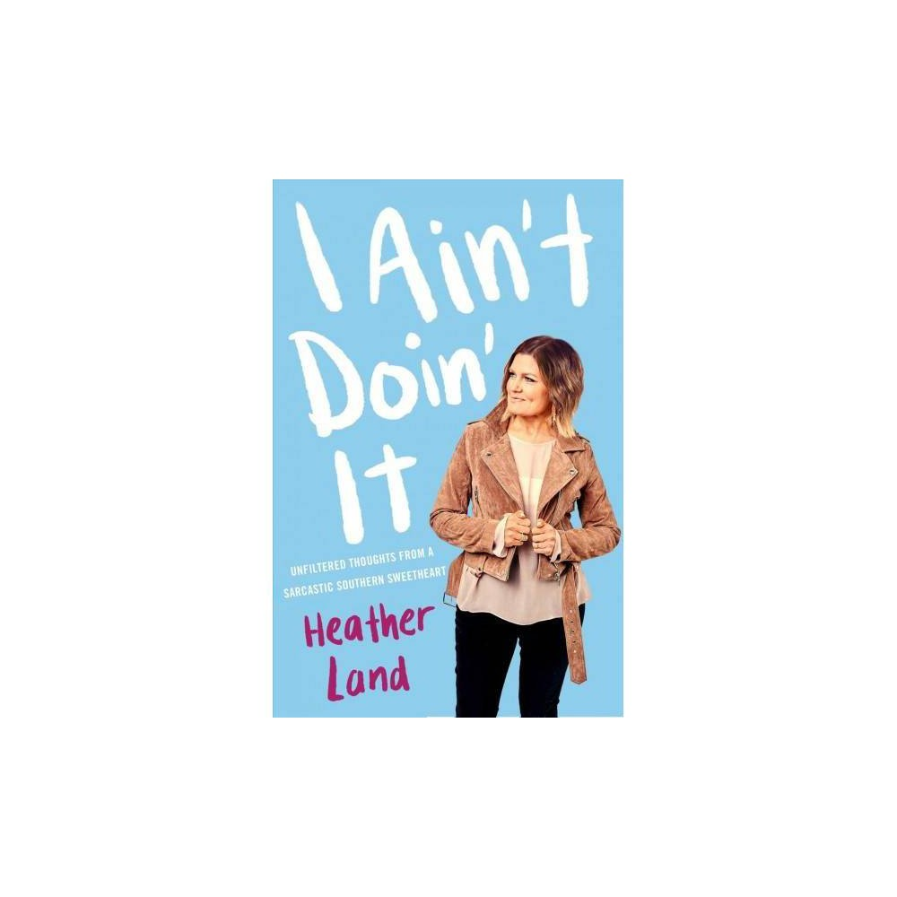 I Ain't Doin' It : Unfiltered Thoughts from a Sarcastic Southern Sweetheart - (Hardcover)
