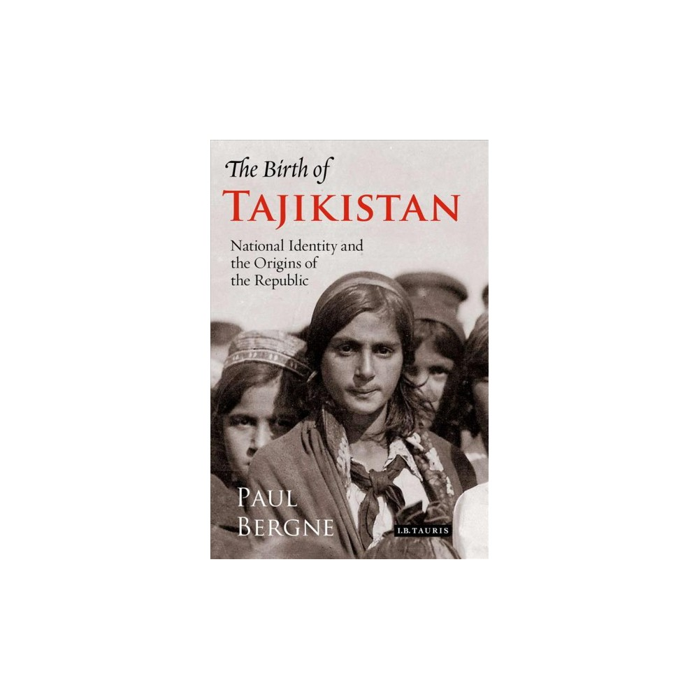 Birth of Tajikistan : National Identity and the Origins of the Republic - New by Paul Bergne (Paperback)