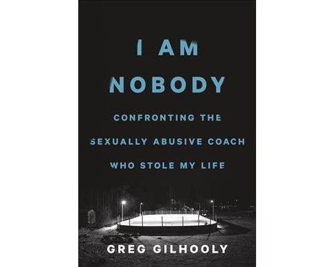 I Am Nobody : Confronting the Sexually Abusive Coach Who Stole My Life -  by Greg Gilhooly (Hardcover) - image 1 of 1