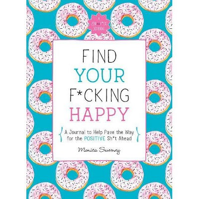 Find Your F*cking Happy - (Zen as F*ck Journals) by  Monica Sweeney (Paperback)