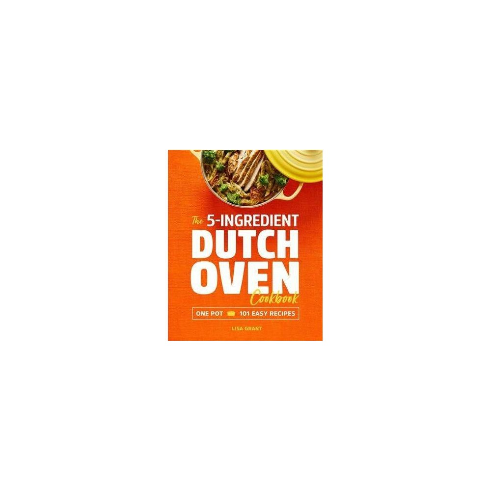 5-ingredient Dutch Oven Cookbook : One Pot, 101 Easy Recipes - by Lisa Grant (Paperback)