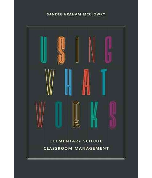 Using What Works : Elementary School Classroom Management (Paperback) (Sandee Graham McClowry) - image 1 of 1