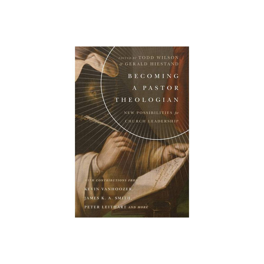 Becoming A Pastor Theologian Center For Pastor Theologians By Todd Wilson Gerald L Hiestand Paperback
