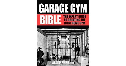 Garage Gym Bible : The Expert Guide to Creating the Ideal Home Gym -  (Paperback) - image 1 of 1