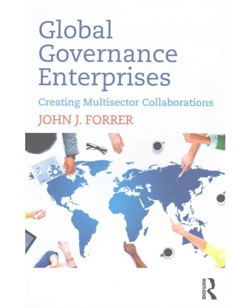 Global Governance Enterprises : Creating Multisector Collaborations (Paperback) (John J. Forrer) - image 1 of 1